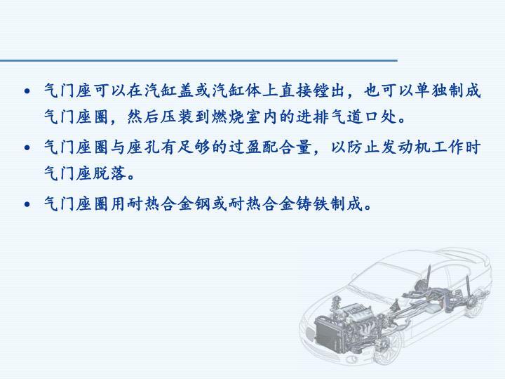 气门座可以在汽缸盖或汽缸体上直接镗出,也可以单独制成气门座圈,然后压装到燃烧室内的进排气道口处。