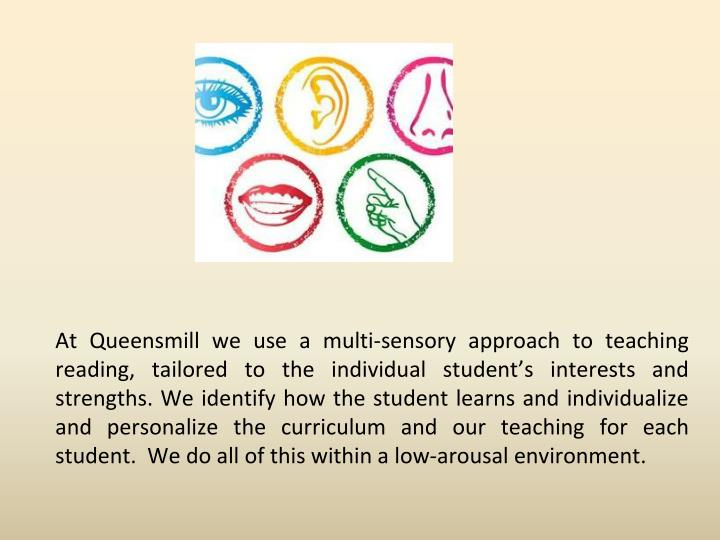 At Queensmill we use a multi-sensory approach to teaching reading, tailored to the individual student's interests and strengths. We identify how the student learns and individualize and personalize the curriculum and our teaching for each student.  We do all of this within a low-arousal environment.