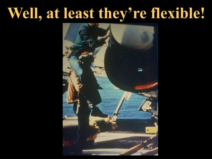 Well, at least they're flexible!