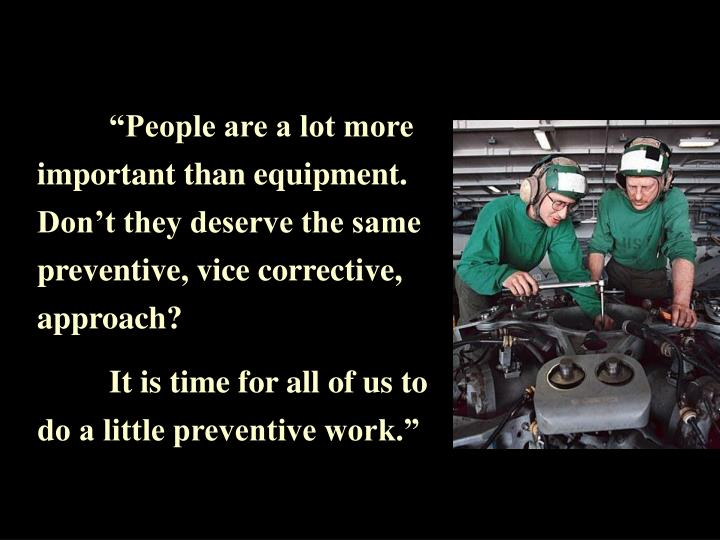 """People are a lot more important than equipment. Don't they deserve the same preventive, vice corrective, approach?"