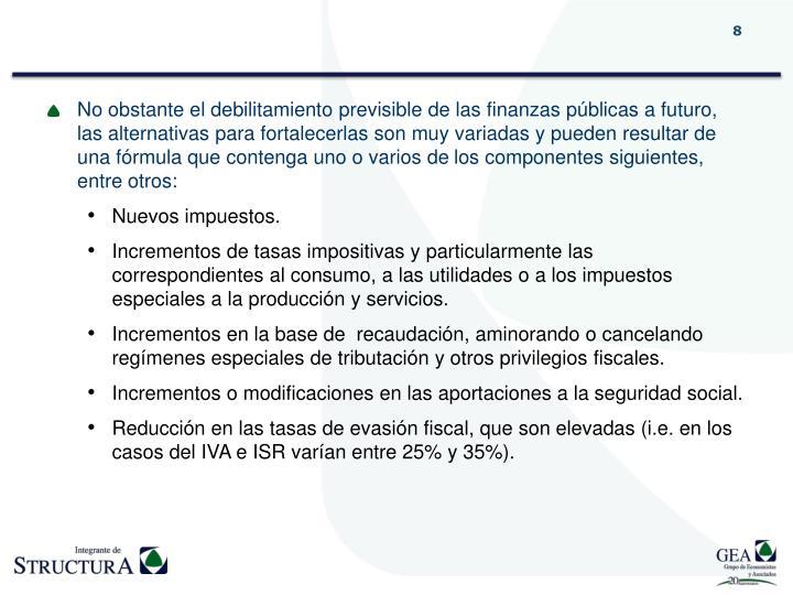 No obstante el debilitamiento previsible de las finanzas públicas a futuro, las alternativas para fortalecerlas son muy variadas y pueden resultar de una fórmula que contenga uno o varios de