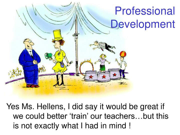 Yes Ms. Hellens, I did say it would be great if we could better 'train' our teachers…but this is not exactly what I had in mind !