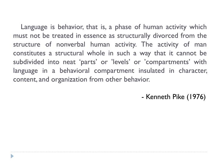 Language is behavior, that is, a phase of human activity which must not be treated in essence as structurally divorced from the structure of nonverbal human activity. The activity of man constitutes a structural whole in such a way that it cannot be subdivided into neat 'parts' or 'levels' or 'compartments' with language in a behavioral compartment insulated in character, content, and organization from other behavior.