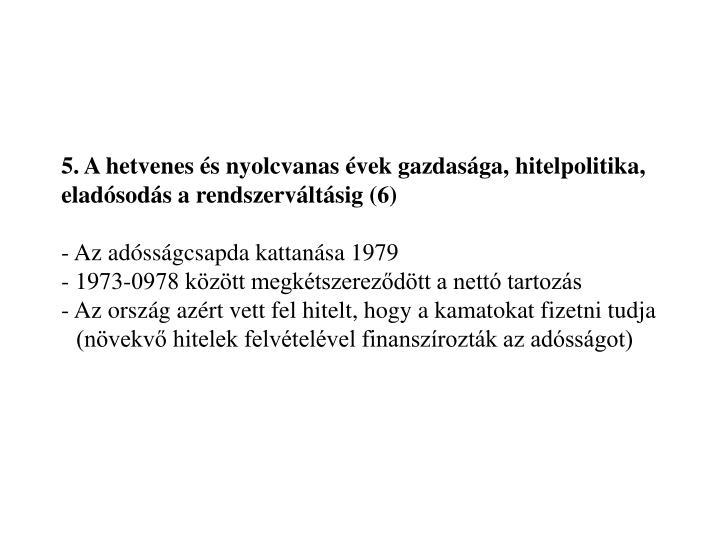 5. A hetvenes és nyolcvanas évek gazdasága, hitelpolitika, eladósodás a rendszerváltásig (6)