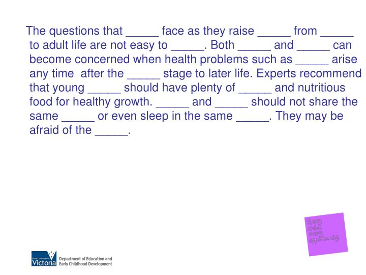 The questions that _____ face as they raise _____ from _____ to adult life are not easy to _____. Both _____ and _____ can become concerned when health problems such as _____ arise any time  after the _____ stage to later life. Experts recommend that young _____ should have plenty of _____ and nutritious food for healthy growth. _____ and _____ should not share the same _____ or even sleep in the same _____. They may be afraid of the _____.