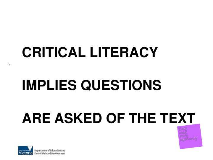 CRITICAL LITERACY IMPLIES QUESTIONS  ARE ASKED OF THE TEXT