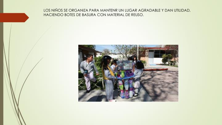 LOS NIÑOS SE ORGANIZA PARA MANTENR UN LUGAR AGRADABLE Y DAN UTILIDAD, HACIENDO BOTES DE BASURA CON MATERIAL DE REUSO.