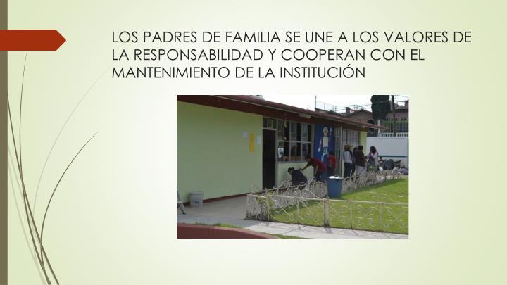 LOS PADRES DE FAMILIA SE UNE A LOS VALORES DE LA RESPONSABILIDAD Y COOPERAN CON EL MANTENIMIENTO DE LA INSTITUCIÓN