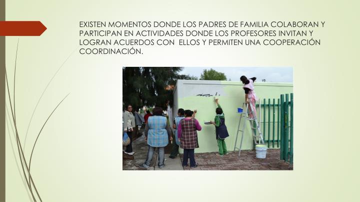 EXISTEN MOMENTOS DONDE LOS PADRES DE FAMILIA COLABORAN Y PARTICIPAN EN ACTIVIDADES DONDE LOS PROFESORES INVITAN Y LOGRAN ACUERDOS CON  ELLOS Y PERMITEN UNA COOPERACIÓN COORDINACIÓN.