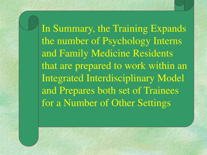 In Summary, the Training Expands the number of Psychology Interns and Family Medicine Residents that are prepared to work within an Integrated Interdisciplinary Model and Prepares both set of Trainees for a Number of Other Settings