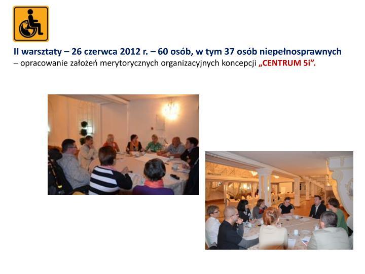 II warsztaty – 26 czerwca 2012 r. – 60 osób, w tym 37 osób niepełnosprawnych