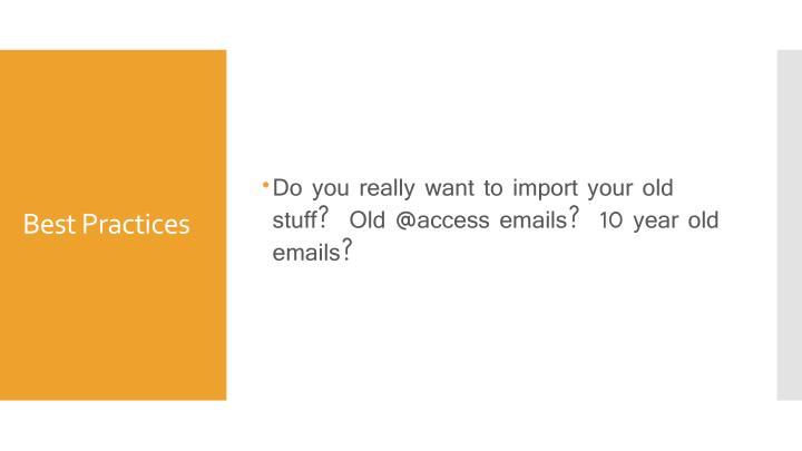 Do you really want to import your old stuff?  Old @access emails?  10 year old emails?