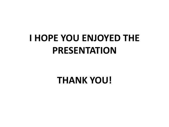 I HOPE YOU ENJOYED THE PRESENTATION