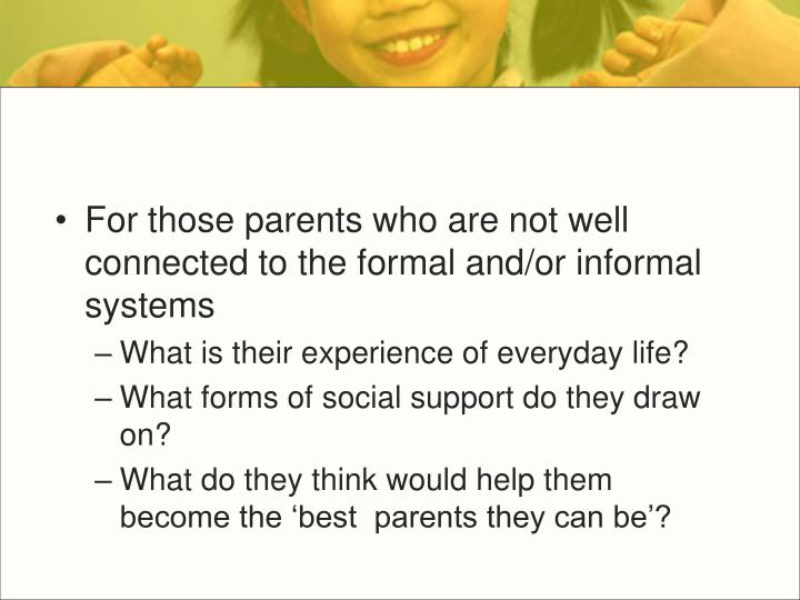For those parents who are not well connected to the formal and/or informal  systems