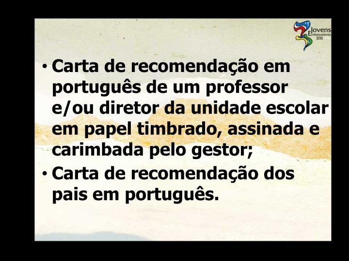 Carta de recomendação em português de um professor e/ou diretor da unidade escolar em papel timbrado, assinada e carimbada pelo gestor;