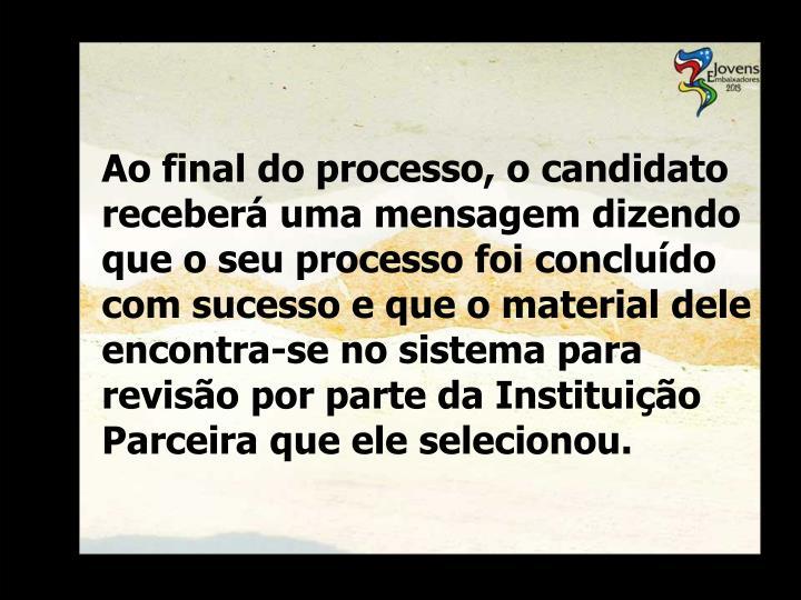 Ao final do processo, o candidato receberá uma mensagem dizendo que o seu processo foi concluído com sucesso e que o material dele encontra-se no sistema para revisão por parte da Instituição Parceira que ele selecionou.
