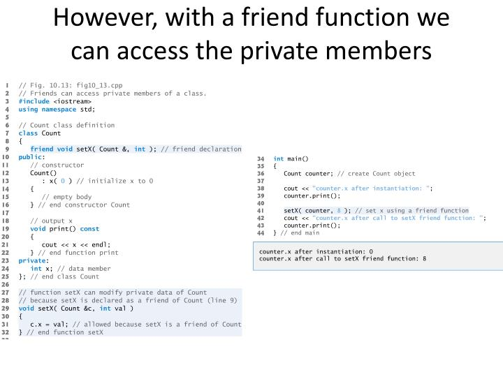 However, with a friend function we can access the private members
