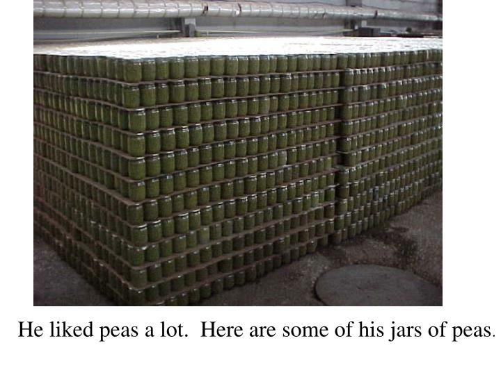He liked peas a lot.  Here are some of his jars of peas