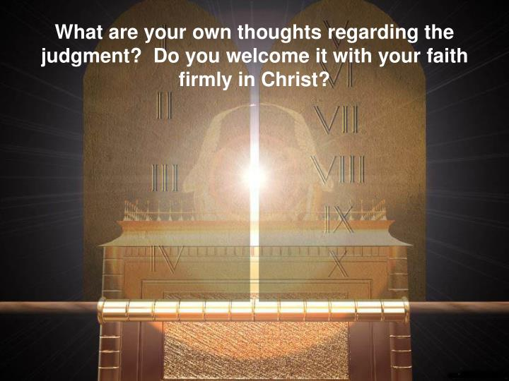 What are your own thoughts regarding the judgment?  Do you welcome it with your faith firmly in Christ?