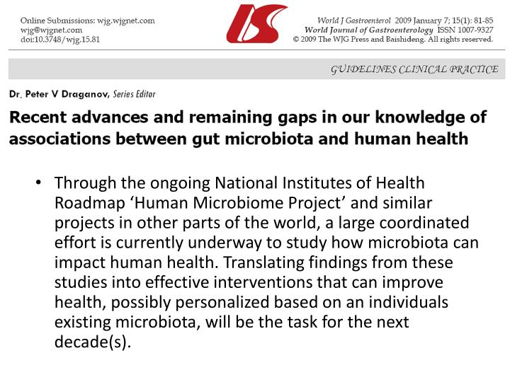 Through the ongoing National Institutes of Health Roadmap 'Human Microbiome Project' and similar projects in other parts of the world, a large coordinated effort is currently underway to study how microbiota can impact human health. Translating findings from these studies into effective interventions that can improve health, possibly personalized based on an individuals existing microbiota, will be the task for the next decade(s).