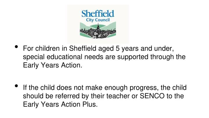 For children in Sheffield aged 5 years and under, special educational needs are supported through the Early Years Action.