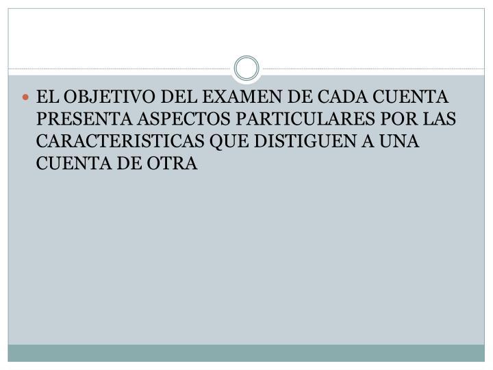 EL OBJETIVO DEL EXAMEN DE CADA CUENTA PRESENTA ASPECTOS PARTICULARES POR LAS CARACTERISTICAS QUE DISTIGUEN A UNA CUENTA DE OTRA