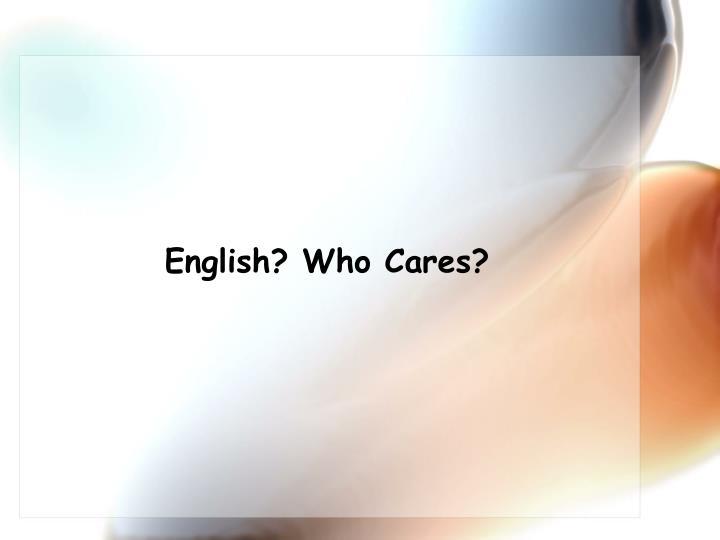 English? Who Cares?