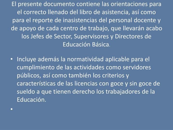 El presente documento contiene las orientaciones para el correcto llenado del libro de asistencia, as como para el reporte de inasistencias del personal docente y de apoyo de cada centro de trabajo, que llevarn acabo los Jefes de Sector, Supervisores y Directores de Educacin Bsica