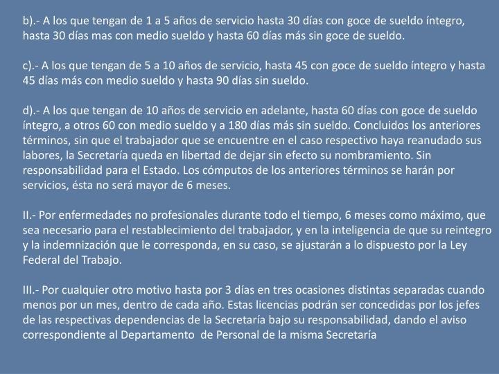 b).- A los que tengan de 1 a 5 aos de servicio hasta 30 das con goce de sueldo ntegro, hasta 30 das mas con medio sueldo y hasta 60 das ms sin goce de sueldo.