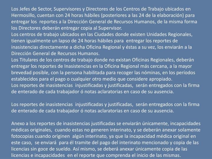 Los Jefes de Sector, Supervisores y Directores de los Centros de Trabajo ubicados en Hermosillo, cuentan con 24 horas hbiles (posteriores a las 24 de la elaboracin) para entregar los  reportes a la Direccin General de Recursos Humanos, de la misma forma los Directores debern entregar copia al Supervisor.
