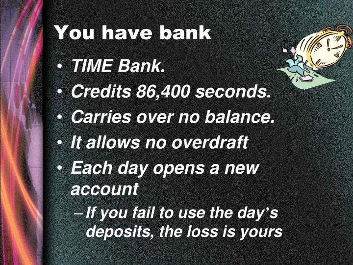 You have bank