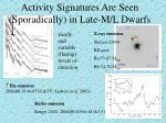 activity signatures are seen sporadically in late m l dwarfs