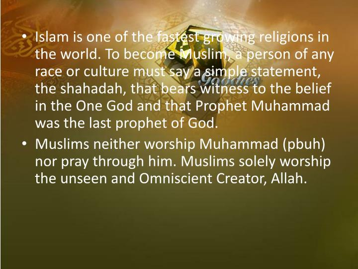 Islam is one of the fastest growing religions in the world. To become Muslim, a person of any race or culture must say a simple statement, the shahadah, that bears witness to the belief in the One God and that Prophet Muhammad was the last prophet of God.