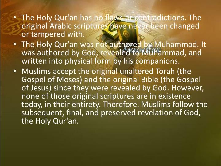 The Holy Qur'an has no flaws or contradictions. The original Arabic scriptures have never been changed or tampered with.