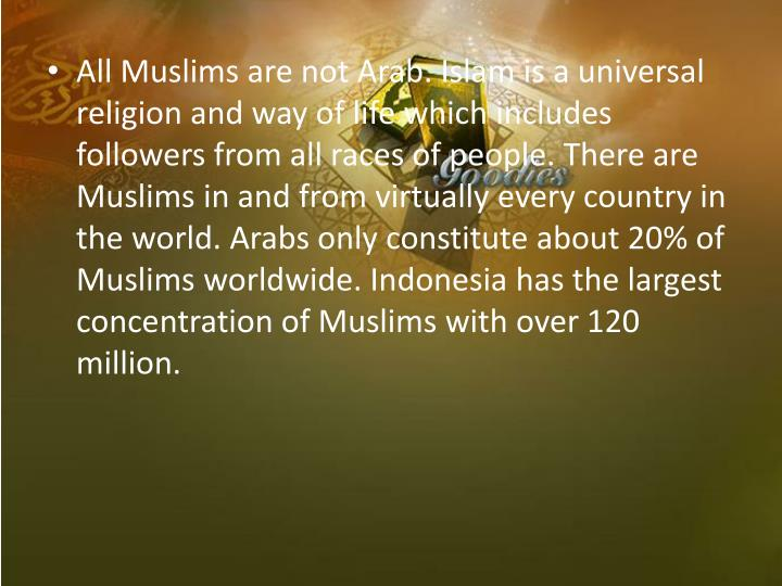 All Muslims are not Arab. Islam is a universal religion and way of life which includes followers from all races of people. There are Muslims in and from virtually every country in the world. Arabs only constitute about 20% of Muslims worldwide. Indonesia has the largest concentration of Muslims with over 120 million.