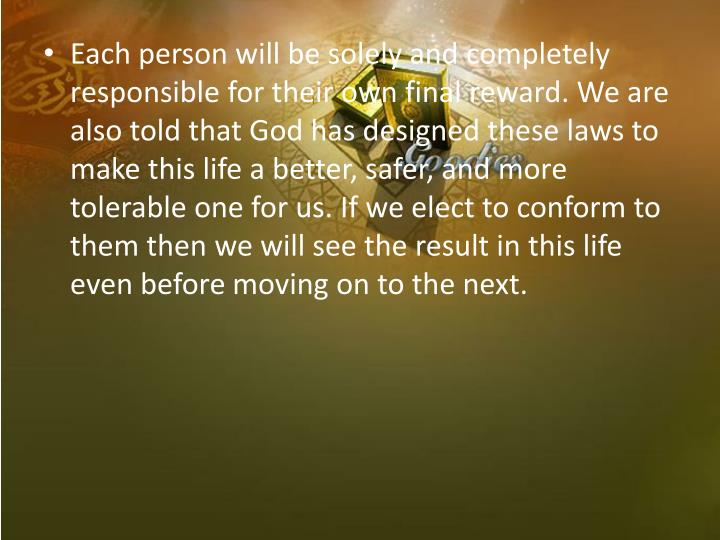 Each person will be solely and completely responsible for their own final reward. We are also told that God has designed these laws to make this life a better, safer, and more tolerable one for us. If we elect to conform to them then we will see the result in this life even before moving on to the next.