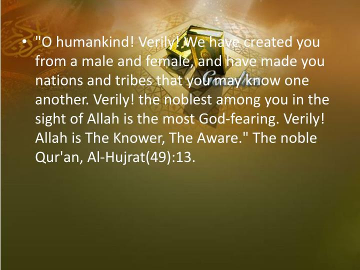 """O humankind! Verily! We have created you from a male and female, and have made you nations and tribes that you may know one another. Verily! the noblest among you in the sight of Allah is the most God-fearing. Verily! Allah is The Knower, The Aware."" The noble Qur'an, Al-Hujrat(49):13."