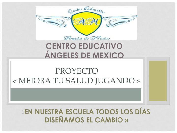 CENTRO EDUCATIVO                   ÁNGELES DE MEXICO