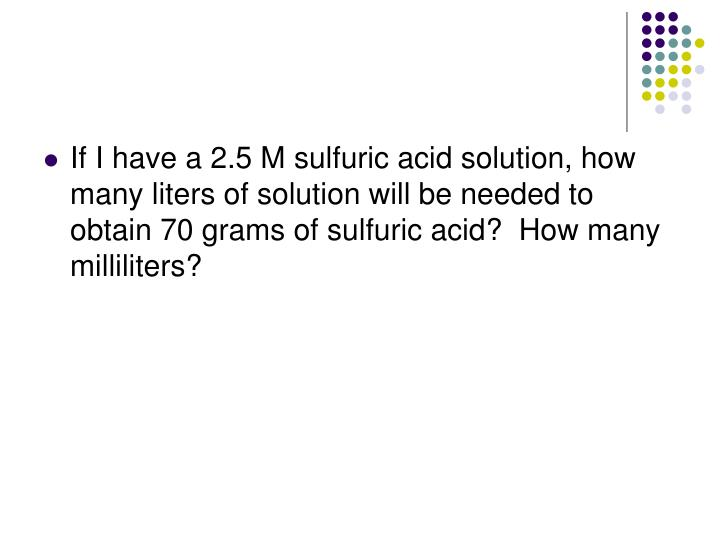 If I have a 2.5 M sulfuric acid solution, how many liters of solution will be needed to obtain 70 grams of sulfuric acid?  How many milliliters?