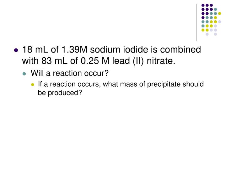 18 mL of 1.39M sodium iodide is combined with 83 mL of 0.25 M lead (II) nitrate.