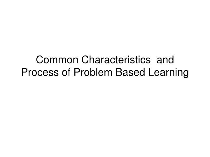 Common Characteristics  and Process of Problem Based Learning