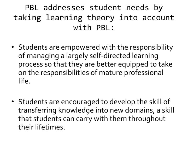 PBL addresses student needs by taking learning theory into account with PBL: