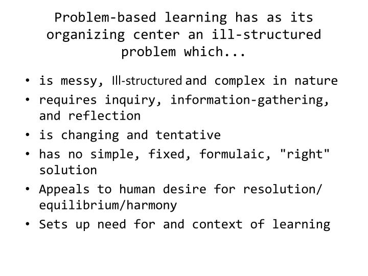 Problem-based learning has as its organizing center an ill-structured problem which...