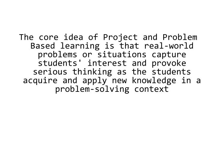 The core idea of Project and Problem Based learning is that real-world problems or situations capture students' interest and provoke serious thinking as the students acquire and apply new knowledge in a problem-solving context