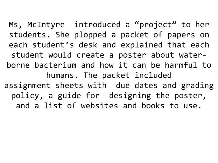 "Ms, McIntyre  introduced a ""project"" to her students. She plopped a packet of papers on each student's desk and explained that each student would create a poster about water-borne bacterium and how it can be harmful to humans. The packet included"