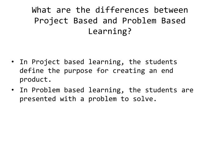 What are the differences between Project Based and Problem Based Learning?