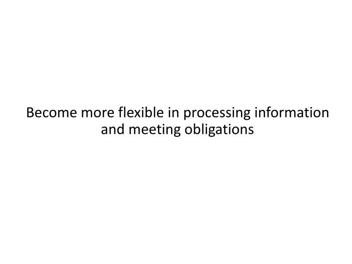 Become more flexible in processing information and meeting obligations