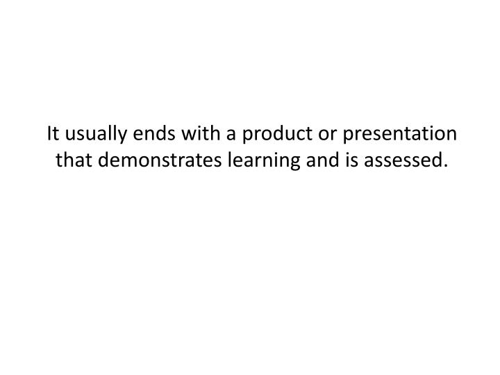 It usually ends with a product or presentation that demonstrates learning and is assessed