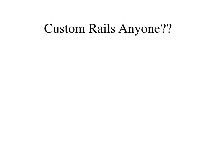 Custom Rails Anyone??