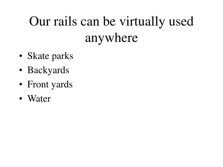 Our rails can be virtually used anywhere
